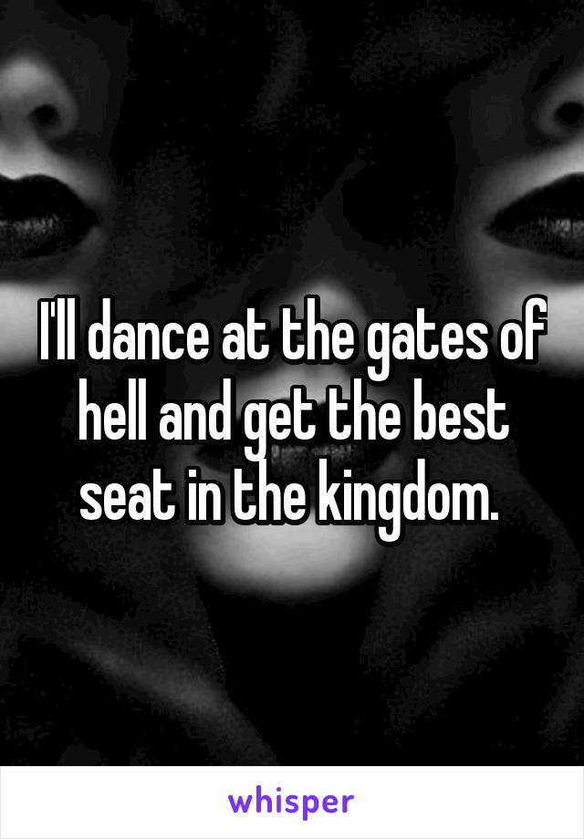 I'll dance at the gates of hell and get the best seat in the kingdom.