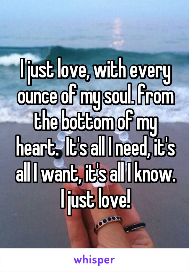 I just love, with every ounce of my soul. from the bottom of my heart.  It's all I need, it's all I want, it's all I know. I just love!