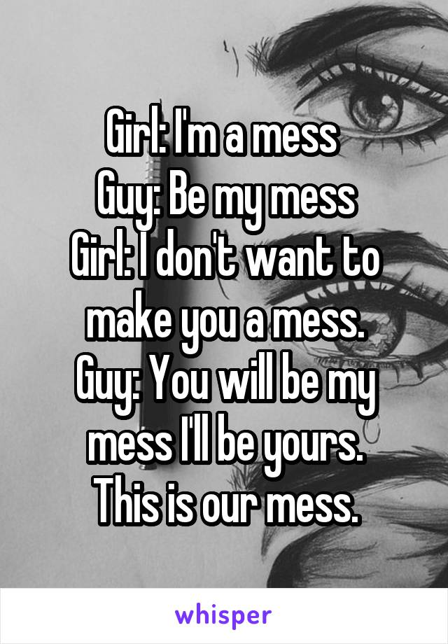 Girl: I'm a mess  Guy: Be my mess Girl: I don't want to make you a mess. Guy: You will be my mess I'll be yours. This is our mess.