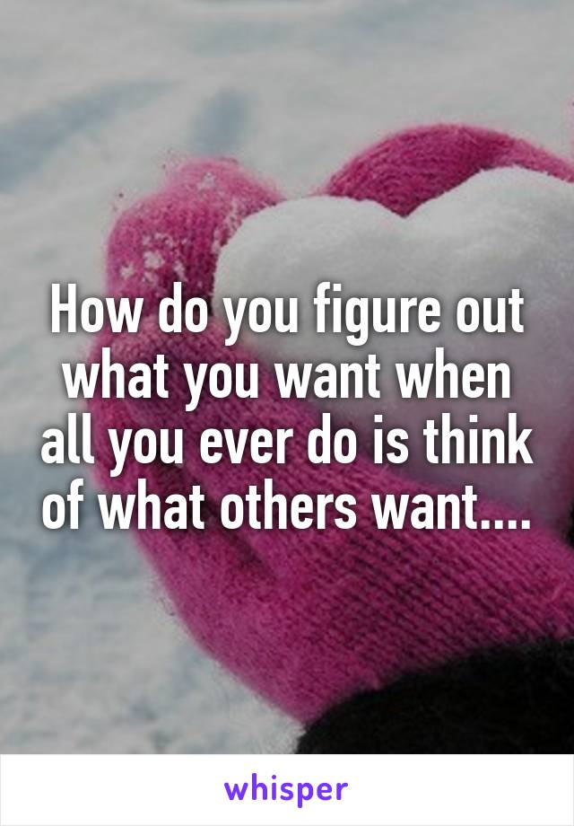 How do you figure out what you want when all you ever do is think of what others want....