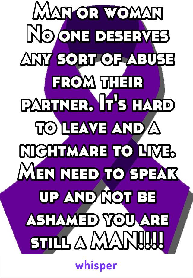 Man or woman No one deserves any sort of abuse from their partner. It's hard to leave and a nightmare to live. Men need to speak up and not be ashamed you are still a MAN!!!! She's a BITCH!!!