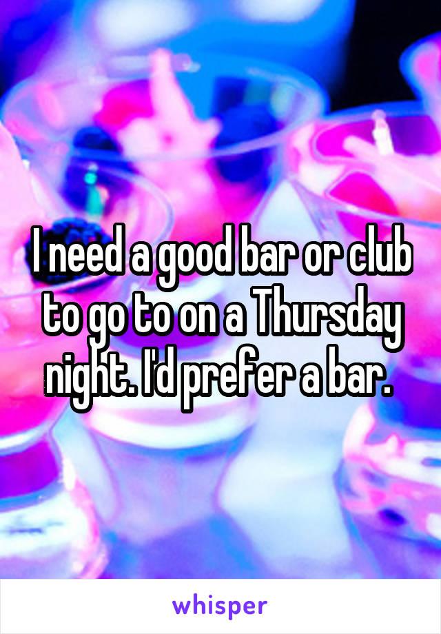 I need a good bar or club to go to on a Thursday night. I'd prefer a bar.