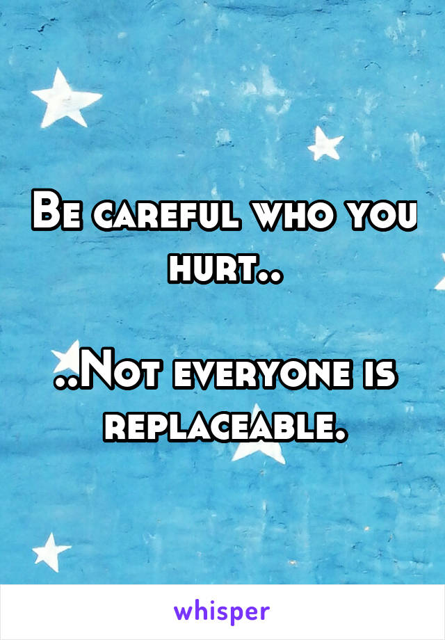 Be careful who you hurt..  ..Not everyone is replaceable.