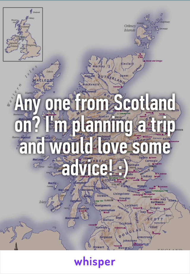 Any one from Scotland on? I'm planning a trip and would love some advice! :)