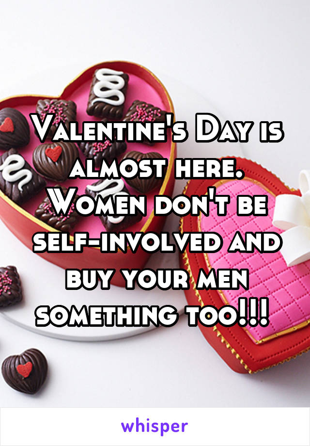 Valentine's Day is almost here. Women don't be self-involved and buy your men something too!!!