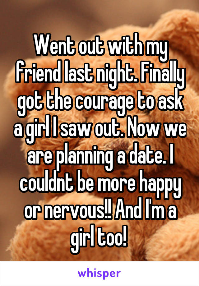 Went out with my friend last night. Finally got the courage to ask a girl I saw out. Now we are planning a date. I couldnt be more happy or nervous!! And I'm a girl too!