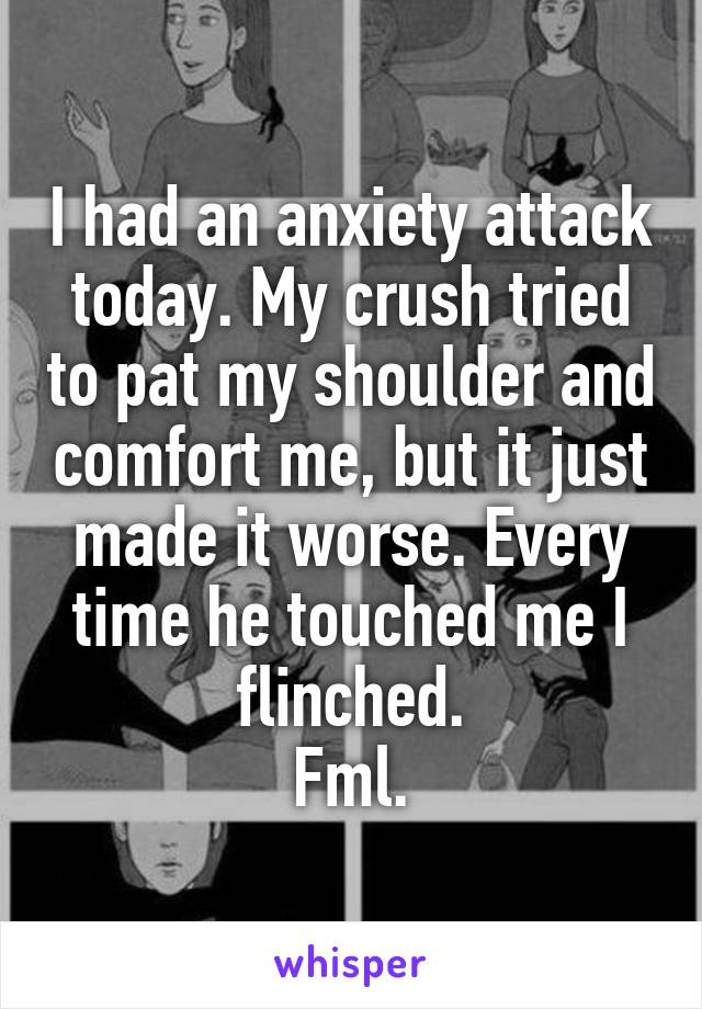 I had an anxiety attack today. My crush tried to pat my shoulder and comfort me, but it just made it worse. Every time he touched me I flinched. Fml.