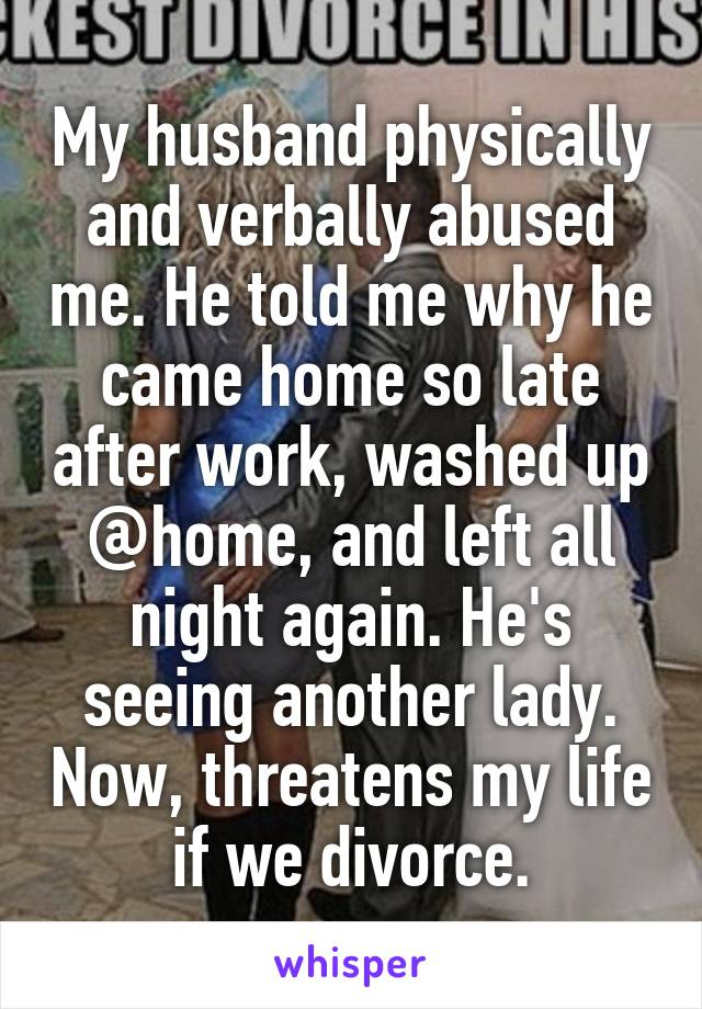 My husband physically and verbally abused me. He told me why he came home so late after work, washed up @home, and left all night again. He's seeing another lady. Now, threatens my life if we divorce.