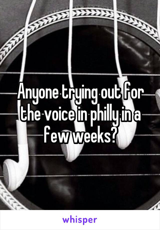 Anyone trying out for the voice in philly in a few weeks?