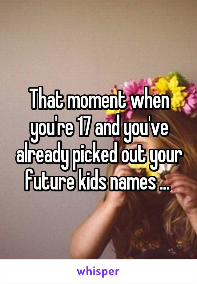 That moment when you're 17 and you've already picked out your future kids names ...