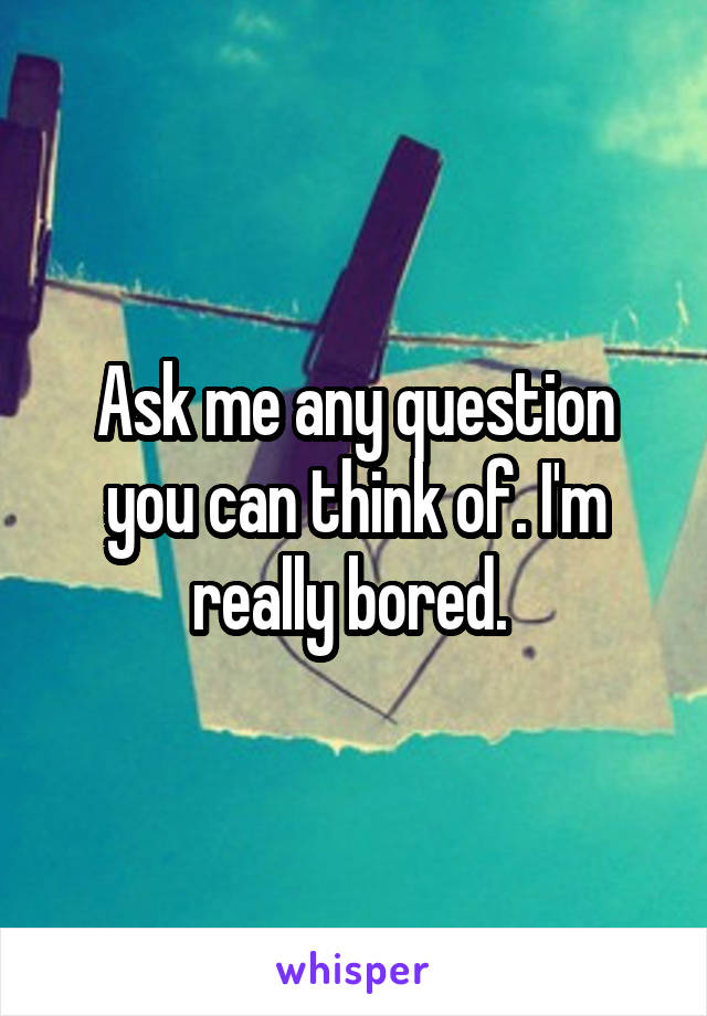Ask me any question you can think of. I'm really bored.