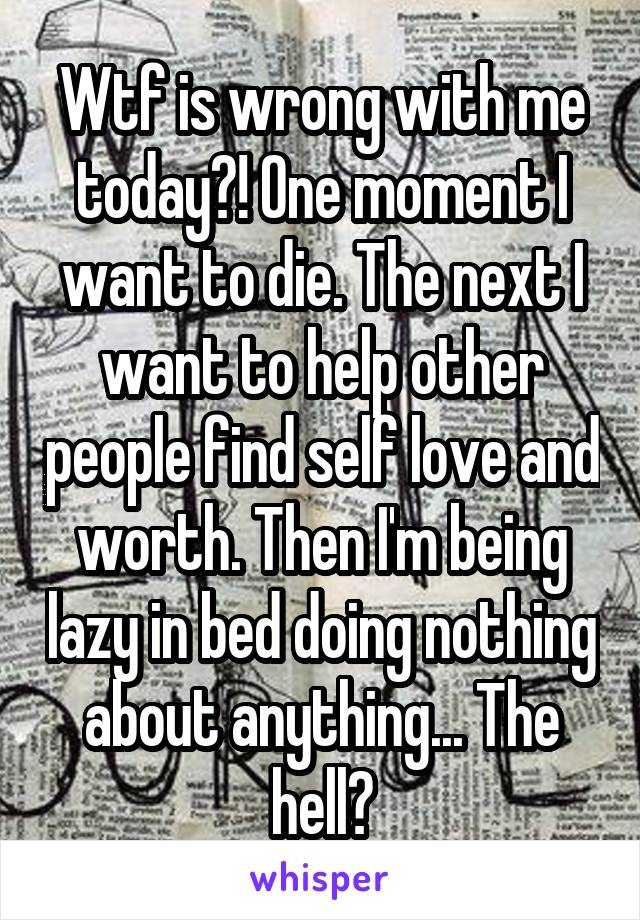 Wtf is wrong with me today?! One moment I want to die. The next I want to help other people find self love and worth. Then I'm being lazy in bed doing nothing about anything... The hell?