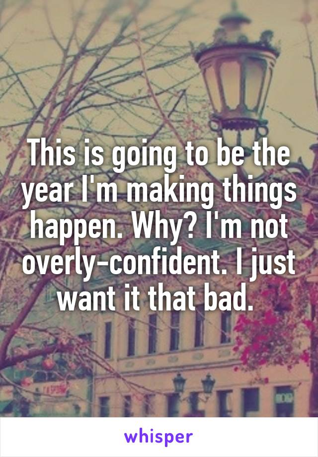 This is going to be the year I'm making things happen. Why? I'm not overly-confident. I just want it that bad.