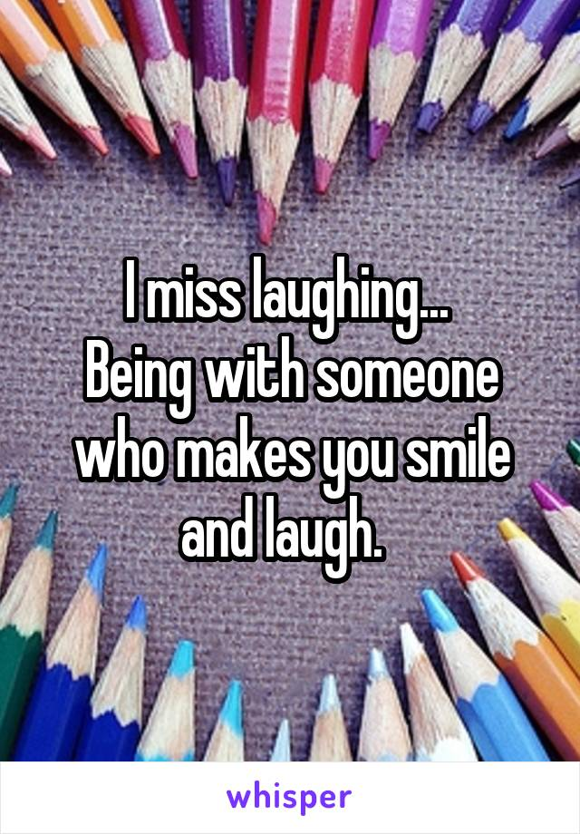 I miss laughing...  Being with someone who makes you smile and laugh.