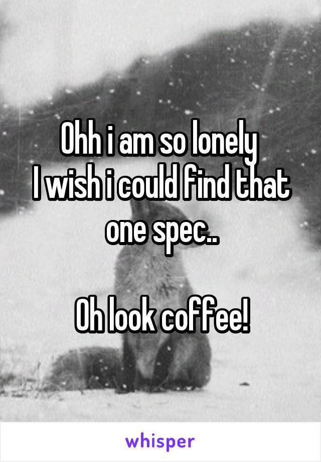 Ohh i am so lonely  I wish i could find that one spec..  Oh look coffee!