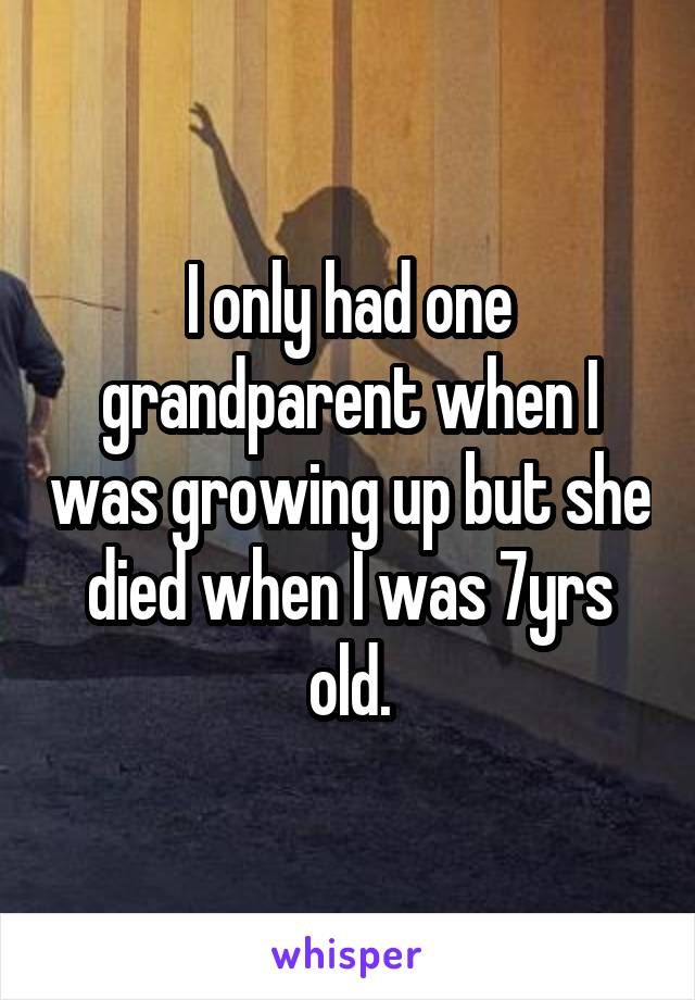 I only had one grandparent when I was growing up but she died when I was 7yrs old.