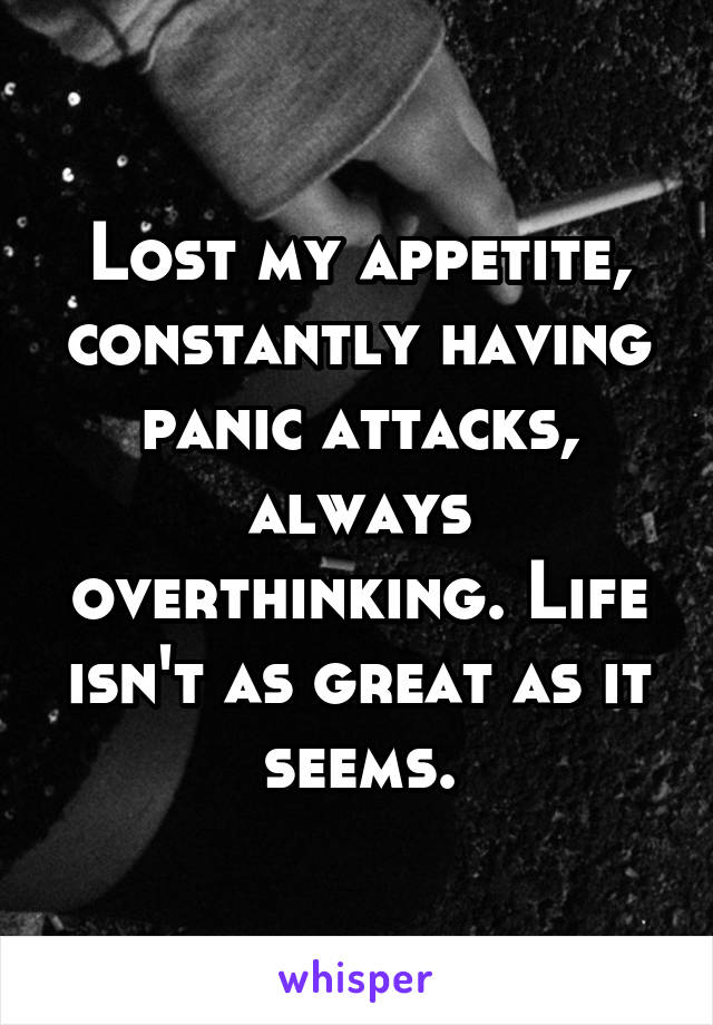 Lost my appetite, constantly having panic attacks, always overthinking. Life isn't as great as it seems.