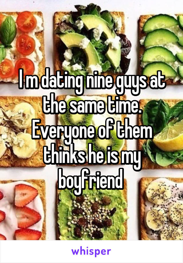 I m dating nine guys at the same time. Everyone of them thinks he is my boyfriend