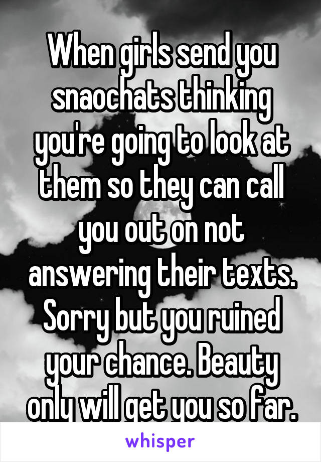 When girls send you snaochats thinking you're going to look at them so they can call you out on not answering their texts. Sorry but you ruined your chance. Beauty only will get you so far.