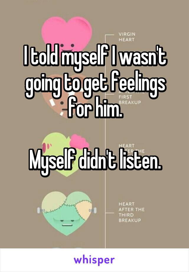 I told myself I wasn't going to get feelings for him.  Myself didn't listen.