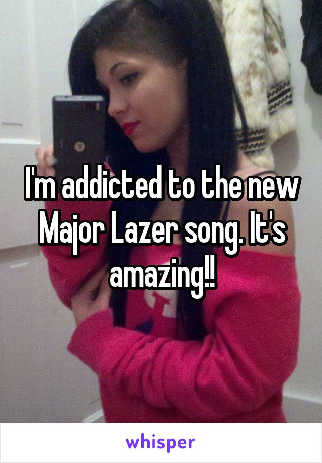 I'm addicted to the new Major Lazer song. It's amazing!!