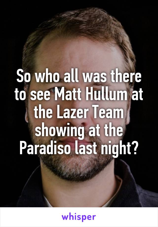 So who all was there to see Matt Hullum at the Lazer Team showing at the Paradiso last night?