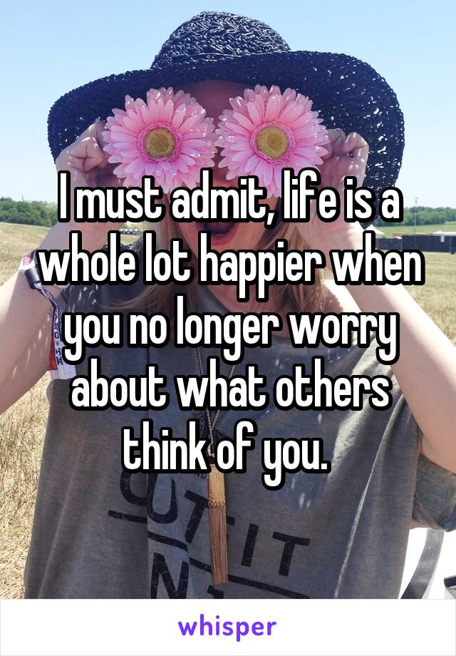 I must admit, life is a whole lot happier when you no longer worry about what others think of you.