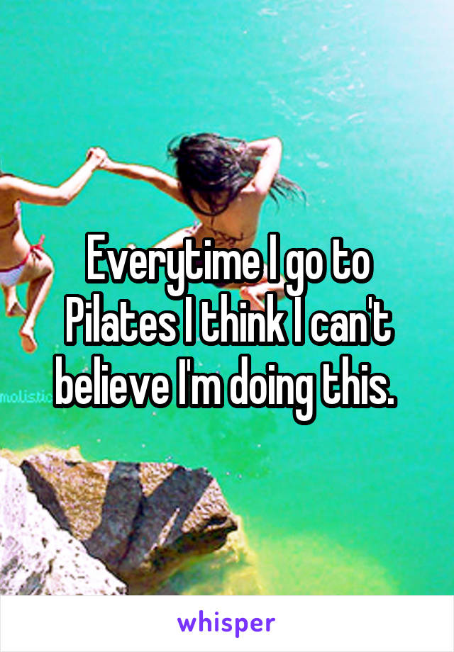Everytime I go to Pilates I think I can't believe I'm doing this.