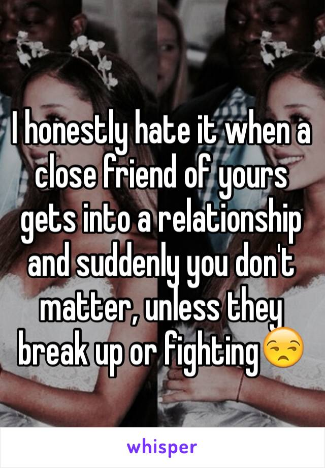 I honestly hate it when a close friend of yours gets into a relationship and suddenly you don't matter, unless they break up or fighting😒