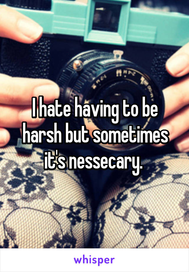 I hate having to be harsh but sometimes it's nessecary.