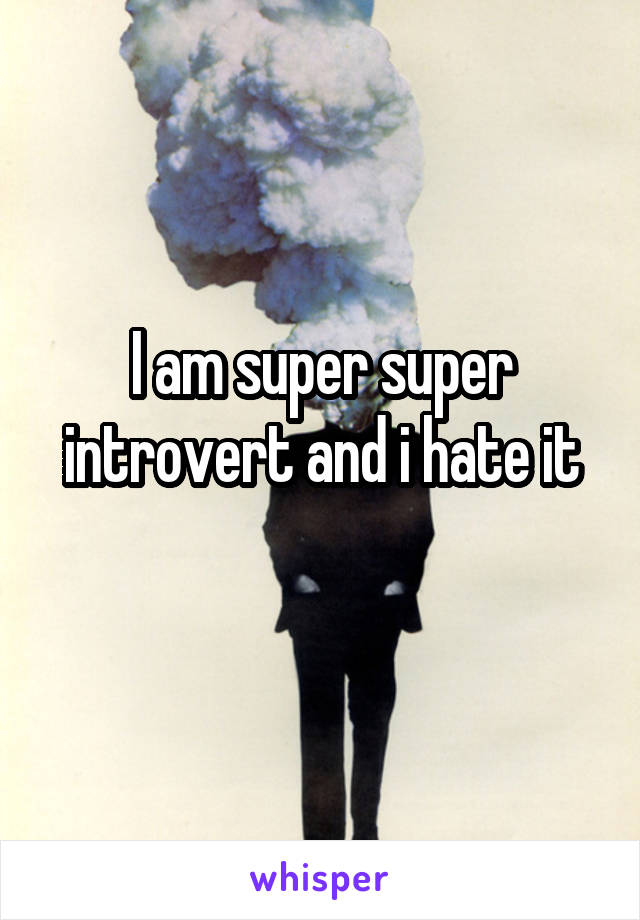 I am super super introvert and i hate it