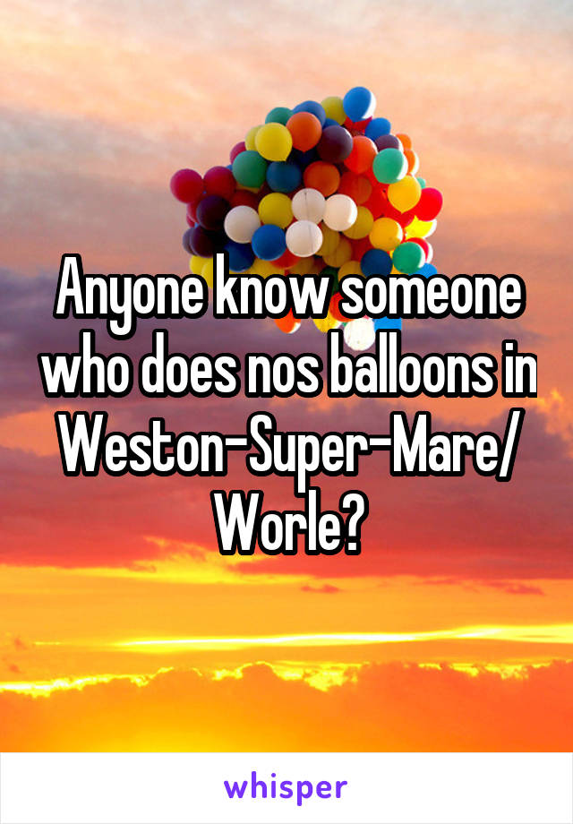 Anyone know someone who does nos balloons in Weston-Super-Mare/ Worle?