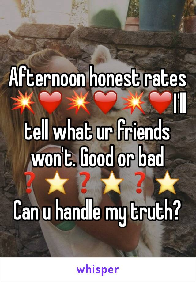 Afternoon honest rates 💥❤️💥❤️💥❤️I'll tell what ur friends won't. Good or bad ❓⭐️❓⭐️❓⭐️ Can u handle my truth?