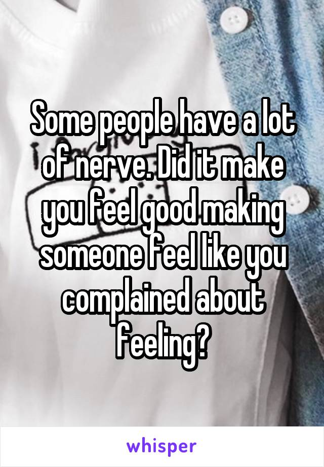 Some people have a lot of nerve. Did it make you feel good making someone feel like you complained about feeling?