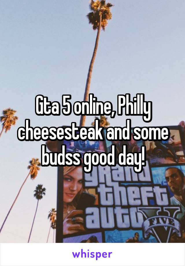 Gta 5 online, Philly cheesesteak and some budss good day!
