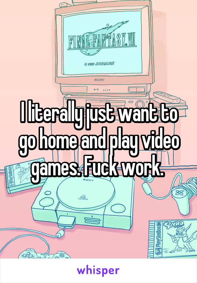 I literally just want to go home and play video games. Fuck work.