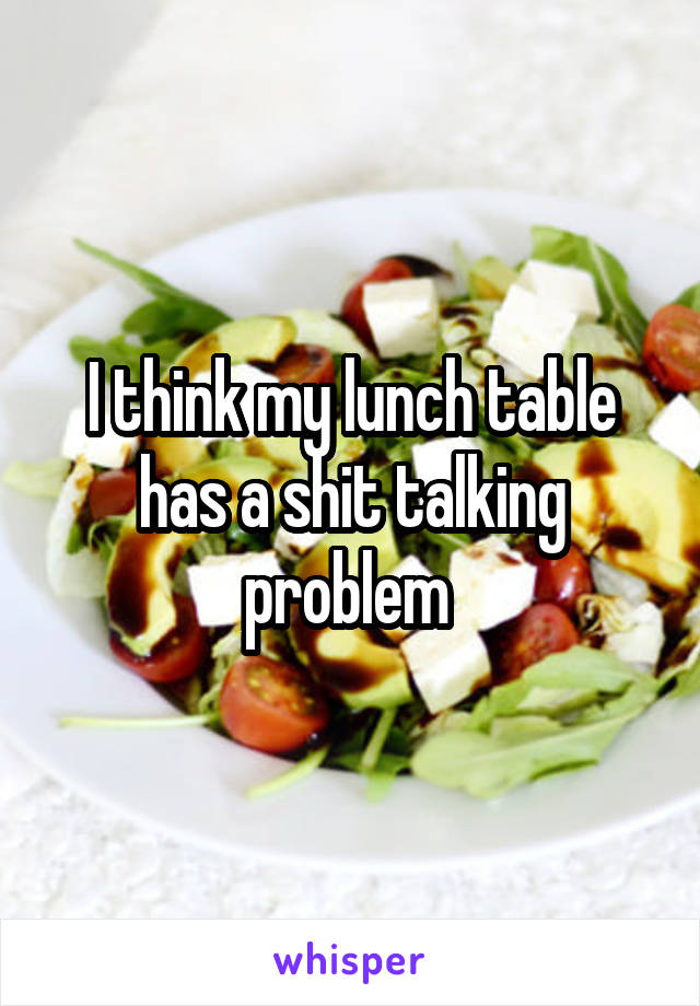 I think my lunch table has a shit talking problem