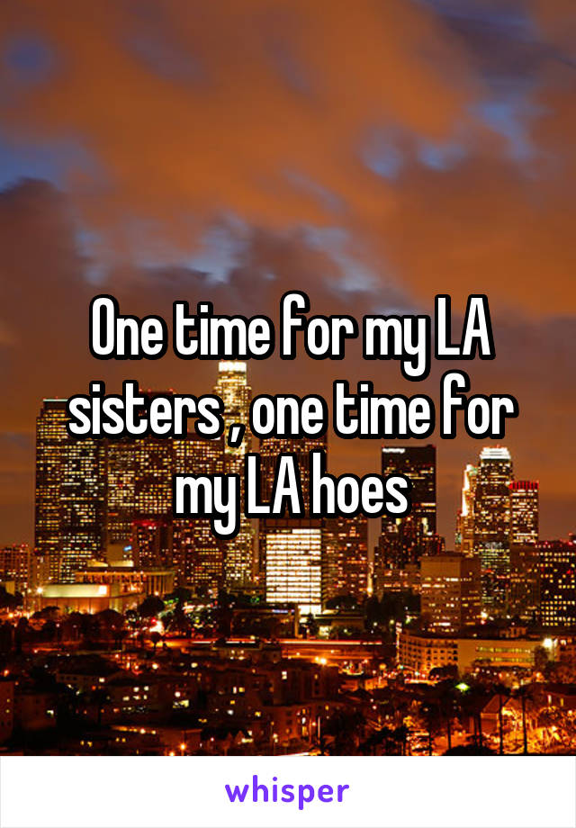 One time for my LA sisters , one time for my LA hoes