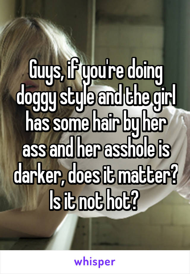 Guys, if you're doing doggy style and the girl has some hair by her ass and her asshole is darker, does it matter? Is it not hot?
