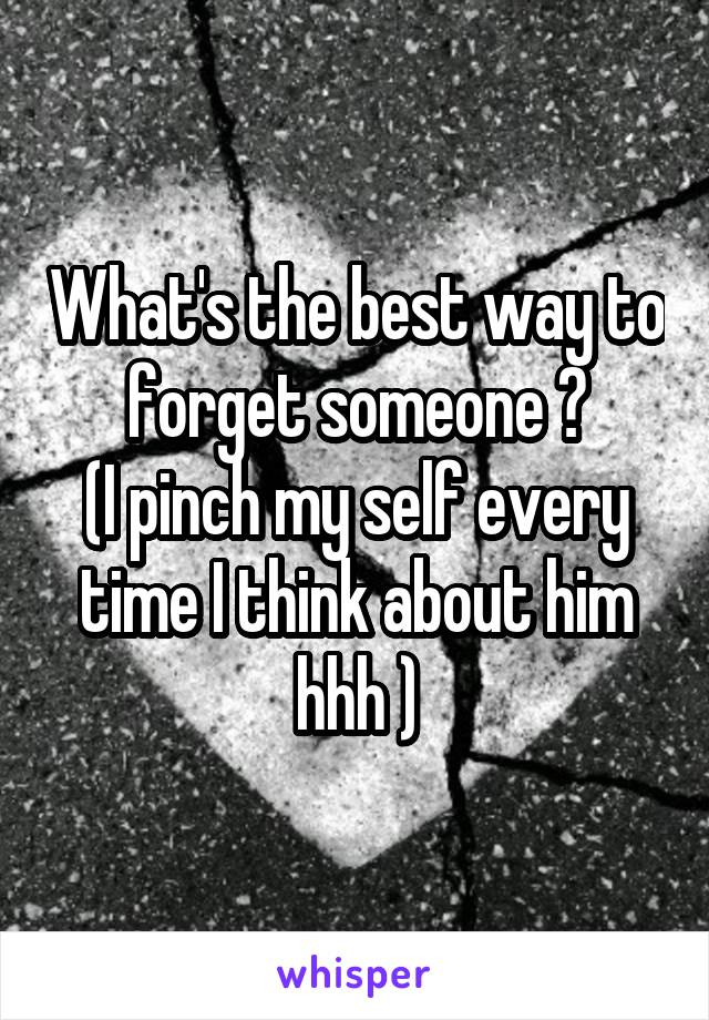What's the best way to forget someone ? (I pinch my self every time I think about him hhh )