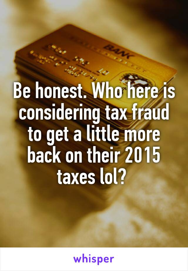 Be honest. Who here is considering tax fraud to get a little more back on their 2015 taxes lol?
