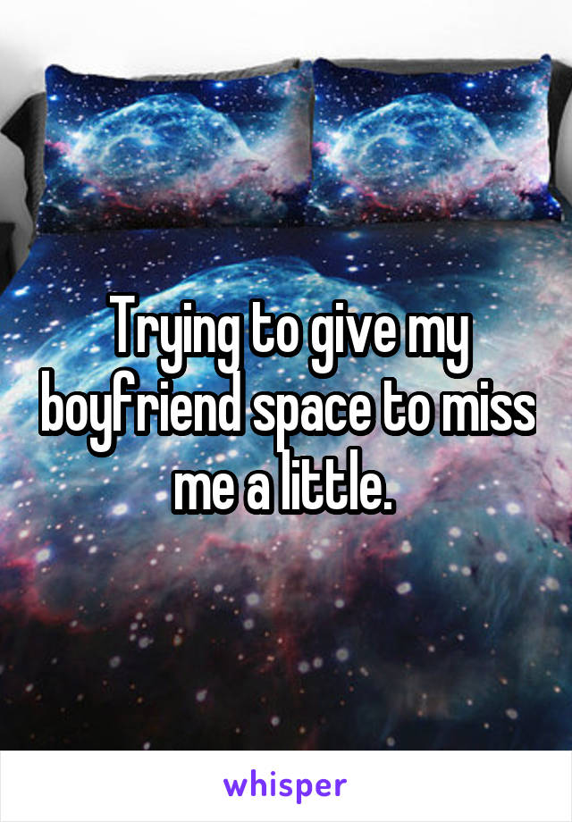 Trying to give my boyfriend space to miss me a little.