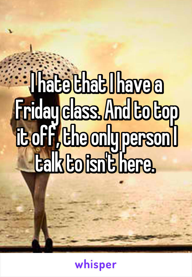 I hate that I have a Friday class. And to top it off, the only person I talk to isn't here.