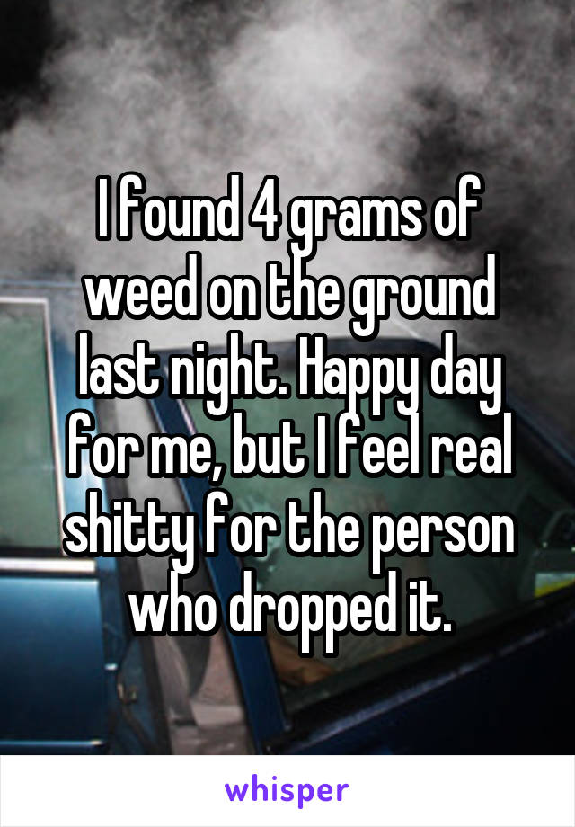 I found 4 grams of weed on the ground last night. Happy day for me, but I feel real shitty for the person who dropped it.