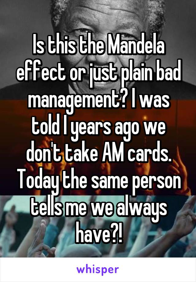 Is this the Mandela effect or just plain bad management? I was told I years ago we don't take AM cards. Today the same person tells me we always have?!