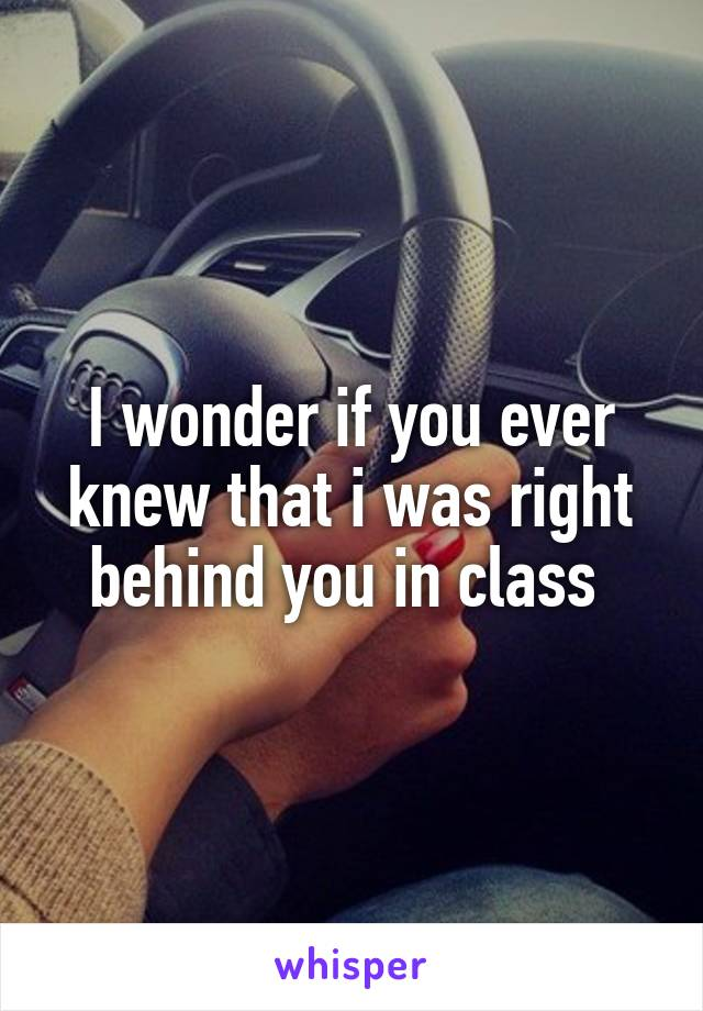 I wonder if you ever knew that i was right behind you in class