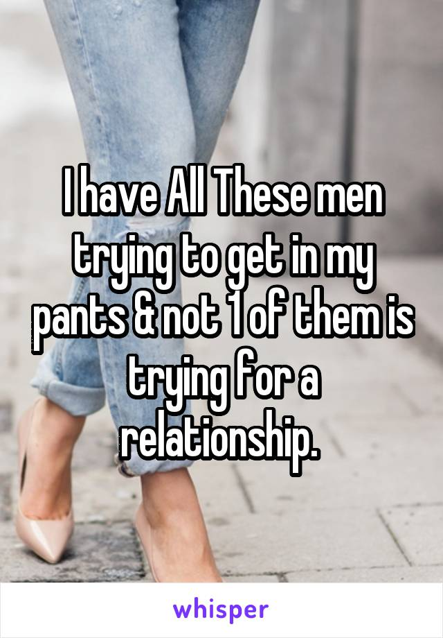 I have All These men trying to get in my pants & not 1 of them is trying for a relationship.