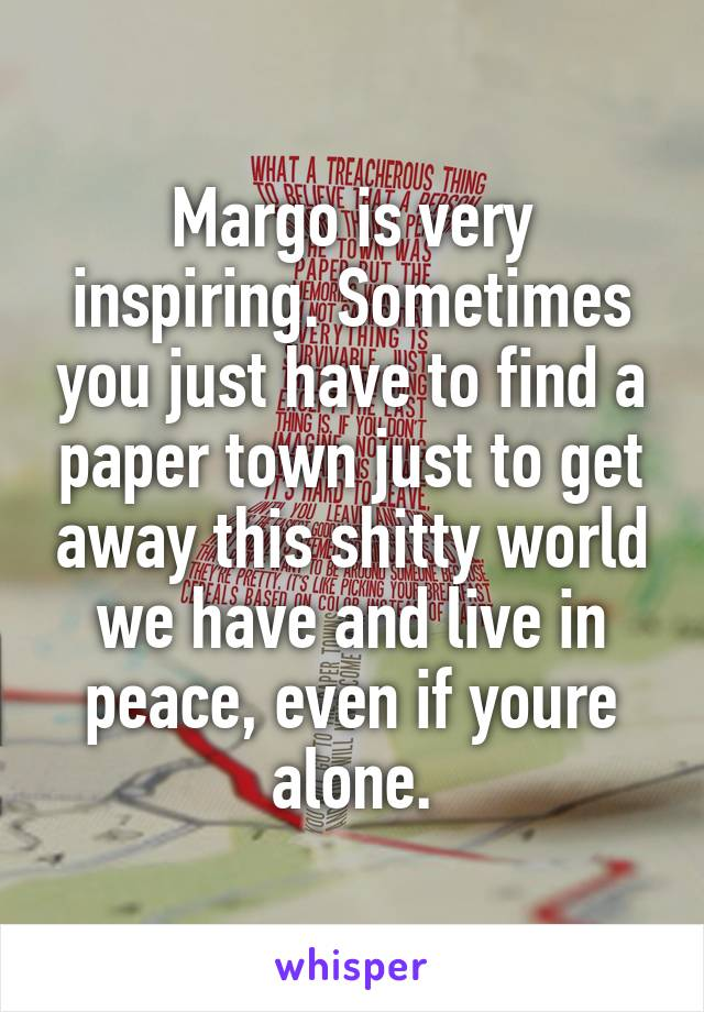 Margo is very inspiring. Sometimes you just have to find a paper town just to get away this shitty world we have and live in peace, even if youre alone.