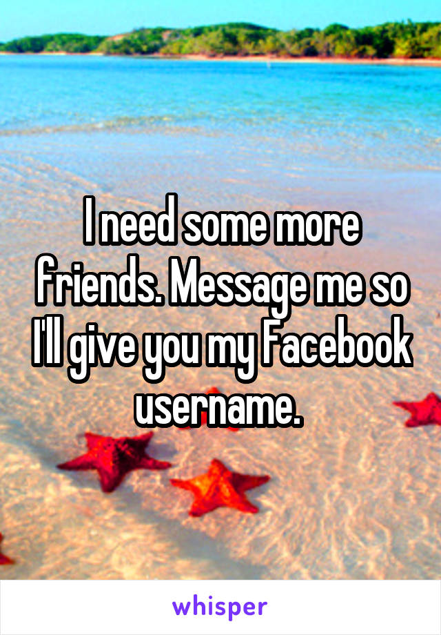 I need some more friends. Message me so I'll give you my Facebook username.