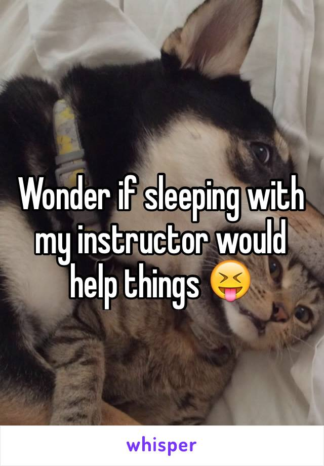 Wonder if sleeping with my instructor would help things 😝